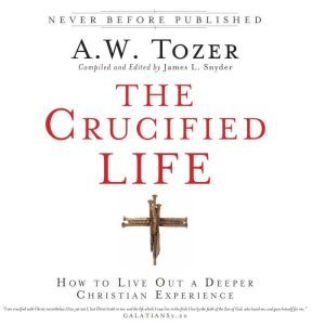 The Crucified Life: How To Live Out A Deeper Christian Experience, A.W. Tozer
