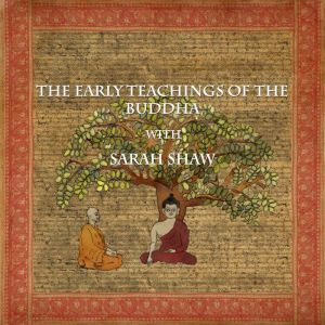 The Early Teachings of the Buddha with Sarah Shaw, Sarah Shaw