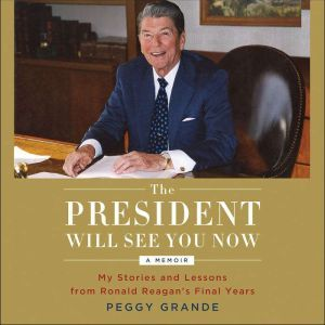 The President Will See You Now: My Stories and Lessons from Ronald Reagan's Final Years, Peggy Grande