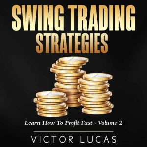 Swing Trading Strategies: Learn How to Profit Fast � Volume 2, Victor Lucas