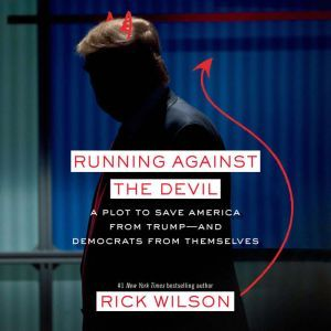 Running Against the Devil A Plot to Save America from Trump--and Democrats from Themselves, Rick Wilson