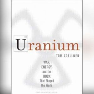 Uranium War, Energy, and the Rock That Shaped the World, Tom Zoellner