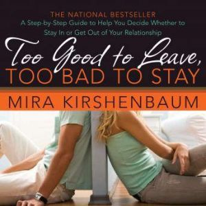 Too Good to Leave, Too Bad to Stay A Step-by-Step Guide to Help You Decide Whether to Stay In or Get Out of Your Relationship, Mira Kirshenbaum
