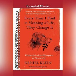 Every Time I Find the Meaning of Life, They Change It Wisdom of the Great Philosophers on How to Live, Daniel Klein