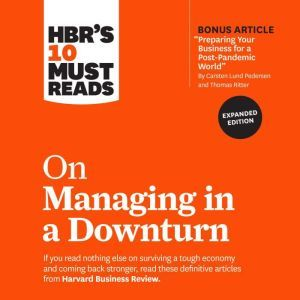 HBR's 10 Must Reads on Managing in a Downturn (Expanded Edition), Harvard Business Review