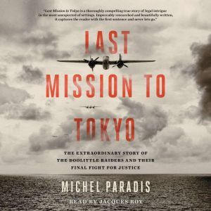 Last Mission to Tokyo: The Extraordinary Story of the Doolittle Raiders and Their Final Fight for Justice, Michel Paradis