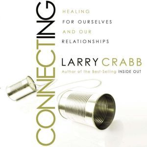 Connecting: Healing Ourselves and Our Relationships, Larry Crabb