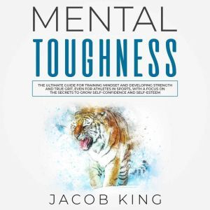 Mental Toughness: The Ultimate Guide for Training Mindset and Developing Strength and True Grit, Even for Athletes in Sports, With a Focus on the Secrets to Grow Self-Confidence and Self-Esteem, Jacob King