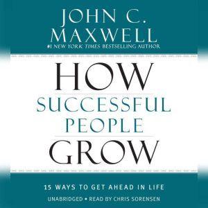 How Successful People Grow: 15 Ways to Get Ahead in Life, John C. Maxwell