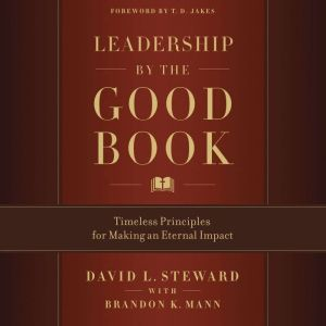 Leadership by the Good Book Timeless Principles for Making an Eternal Impact, David L. Steward