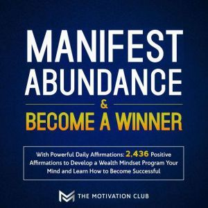 Manifest Abundance and Become a Winner with Powerful Daily Affirmations 2,436 Positive Affirmations to Develop a Wealth Mindset Program Your Mind and Learn How to Become Successful, The Motivation Club