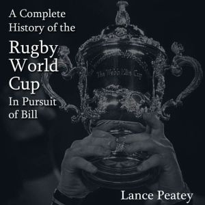 A Complete History of the Rugby World Cup: In Pursuit of Bill, Lance Peatey