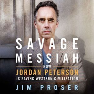 Savage Messiah How Dr. Jordan Peterson Is Saving Western Civilization, Jim Proser