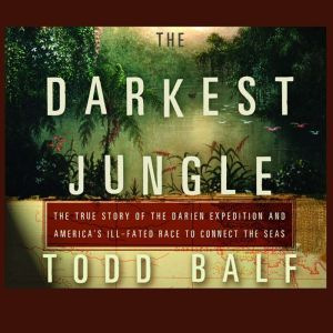 The Darkest Jungle The True Story of the Darien Expedition and America's Ill-Fated Race to Connect the Seas, Todd Balf