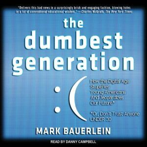 The Dumbest Generation: How the Digital Age Stupefies Young Americans and Jeopardizes Our Future (Or, Don't Trust Anyone Under 30), Mark Bauerlein