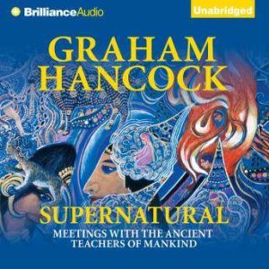 Supernatural Meetings with the Ancient Teachers of Mankind, Graham Hancock