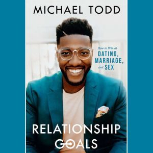 Relationship Goals How to Win at Dating, Marriage, and Sex, Michael Todd
