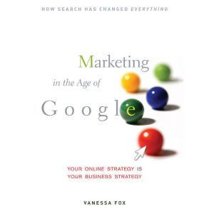 Marketing in the Age of Google: Your Online Strategy IS Your Business Strategy, Vanessa Fox