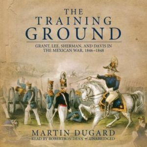The Training Ground: Grant, Lee, Sherman, and Davis in the Mexican War 18461848, Martin Dugard