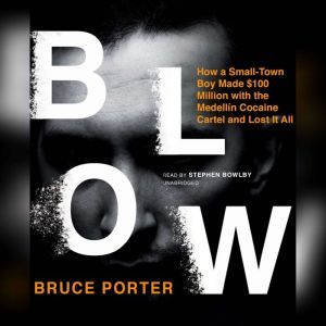 Blow How a Small-Town Boy Made $100 Million with the Medelln Cocaine Cartel and Lost It All, Bruce Porter