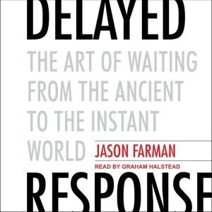 Delayed Response: The Art of Waiting from the Ancient to the Instant World, Jason Farman