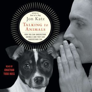 Talking to Animals How You Can Understand Animals and They Can Understand You, Jon Katz