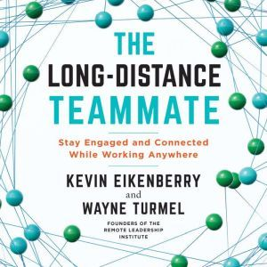 The Long-Distance Teammate: Stay Engaged and Connected While Working Anywhere, Kevin Eikenberry
