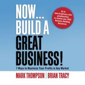 Now, Build a Great Business: 7 Ways to Maximize Your Profits in Any Market, Brian Tracy