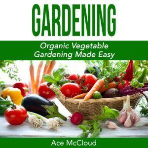 Gardening: Organic Vegetable Gardening Made Easy, Ace McCloud