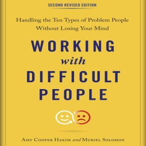 Working with Difficult People, Second Revised Edition Handling the Ten Types of Problem People Without Losing Your Mind, Amy Cooper Hakim