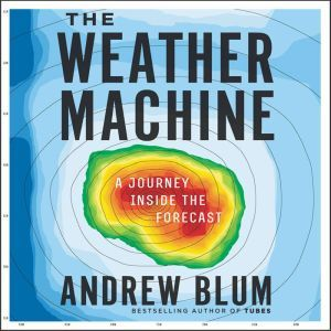 The Weather Machine A Journey Inside the Forecast, Andrew Blum