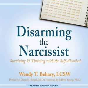 Disarming the Narcissist Surviving & Thriving with the Self-Absorbed, LCSW Behary