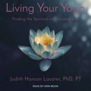 Living Your Yoga: Finding the Spiritual in Everyday Life, PhD Lasater