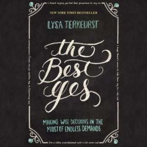 The Best Yes Making Wise Decisions in the Midst of Endless Demands, Lysa TerKeurst