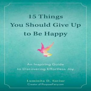 15 Things You Should Give Up to Be Happy: An Inspiring Guide to Discovering Effortless Joy, Luminita D. Saviuc