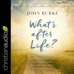 What's after Life? Evidence From The New York Times Bestselling Book Imagine Heaven, John Burke