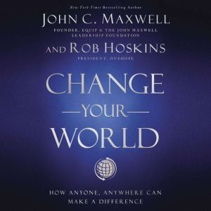 Change Your World How Anyone, Anywhere Can Make A Difference, John C. Maxwell