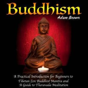 Buddhism: A Practical Introduction for Beginners to Tibetan Zen Buddhist Mantra and A Guide to Theravada Meditation, Adam Brown