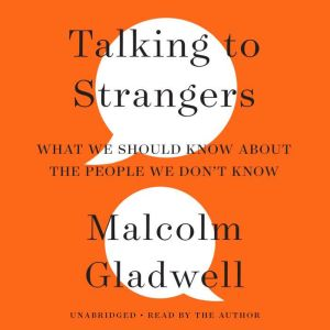 Talking to Strangers What We Should Know about the People We Don't Know, Malcolm Gladwell