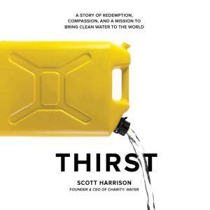 Thirst A Story of Redemption, Compassion, and a Mission to Bring Clean Water to the  World, Scott Harrison