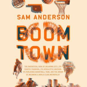 Boom Town The Fantastical Saga of Oklahoma City, its Chaotic Founding... its Purloined  Basketball Team, and the Dream of Becoming a World-class Metropolis, Sam Anderson