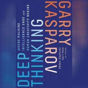 Deep Thinking Where Machine Intelligence Ends and Human Creativity Begins, Garry Kasparov