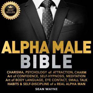 ALPHA MALE BIBLE CHARISMA, PSYCHOLOGY of ATTRACTION, CHARM. ART OF CONFIDENCE, SELF-HYPNOSIS, MEDITATION. Art of BODY LANGUAGE, EYE CONTACT, SMALL TALK. HABITS & SELF-DISCIPLINE of a REAL ALPHA MAN. New Version, SEAN WAYNE