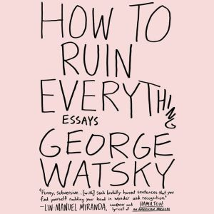 How to Ruin Everything: Essays, George Watsky