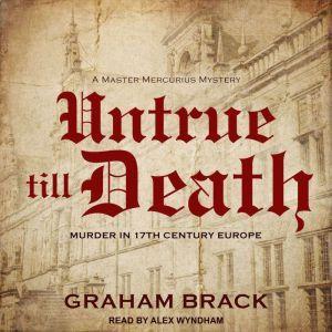 Untrue till Death Murder in 17th Century Europe, Graham Brack