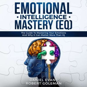 Emotional Intelligence Mastery (EQ): The Guide to Mastering Emotions and Why It Can Matter More Than IQ, Daniel Evans