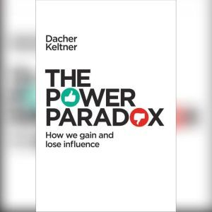 The Power Paradox: How We Gain and Lose Influence, Dacher Keltner