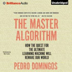 The Master Algorithm: How the Quest for the Ultimate Learning Machine Will Remake Our World, Pedro Domingos