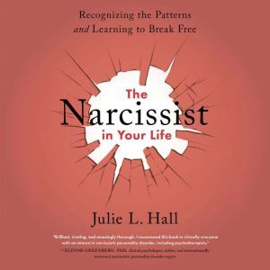 The Narcissist in Your Life Recognizing the Patterns and Learning to Break Free, Julie L. Hall