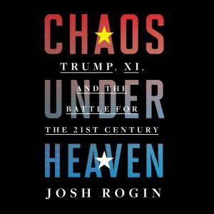 Chaos Under Heaven: Trump, Xi, and the Battle for the Twenty-First Century, Josh Rogin
